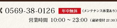 0569-38-0126 営業時間10:00 ~ 24:00 (最終受付 23:30) 年中無休